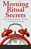 Morning Ritual Secrets - How To Be Productive, Happy And Healthy Everyday (Morning Ritual, Morning Routine, How To Be Productive, Productivity, Daily Rituals) (English Edition)