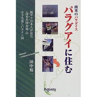 南米のパラダイス・パラグアイに住む―脱・サラ日本人が見た「南米共同市場」の小さな楽しいラテン国 (アゴスト未来選書)