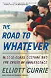 The Road to Whatever: Middle-Class Culture and the Crisis of Adolescence (0805080007) by Elliott Currie