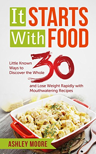 It Starts With Food: Little Known Ways to Discover the Whole 30 and Lose Weight Rapidly with Mouthwatering Recipes (Whole 30 cookbook, Whole 30 Diet, Nutritional ... Healthy Recipes, Lose Weight, Weight Loss) by Ashley Moore
