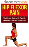 Hip Flexor Pain: The Ultimate Guide to Fix Tight Hip Flexors and Cure Tight Hips Life! (hip flexors, hip pain, hip flexor stretches, hip flexor, hip pain ... hip joint pain, hips) (English Edition)