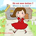 Where Is My Ball?: A Bilingual Story Book in English and French for Young Children | Frederic Bibard