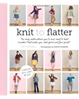 Knit to Flatter: The Only Instructions You'll Ever Need to Knit Sweaters That Make You Look Good and Feel Great!