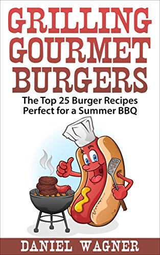 Grilling Gourmet Burgers: The Top 25 Burger Recipes Perfect for a Summer BBQ by Daniel Wagner