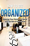 How to Get Organized: Organize Your Home and House and Get Rid of Clutter Now (Home Solutions)