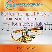 Be a Better Trumpet Player: Train Your Brain for Musical Talent with Self-Hypnosis and Meditation Speech by Joel Thielke Narrated by Joel Thielke