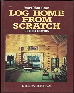 Build your own log home from scratch h c trevor duncan for Cost to build a house from scratch