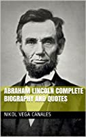 Abraham Lincoln Complete Biography and Quotes (English Edition)