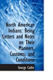 Image of North American Indians: Being Letters and Notes on Their Manners, Customs, and Conditions