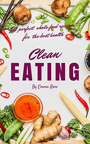 Clean Eating: 50 Perfect Whole Food Recipes For The Best Health by Emma Rose