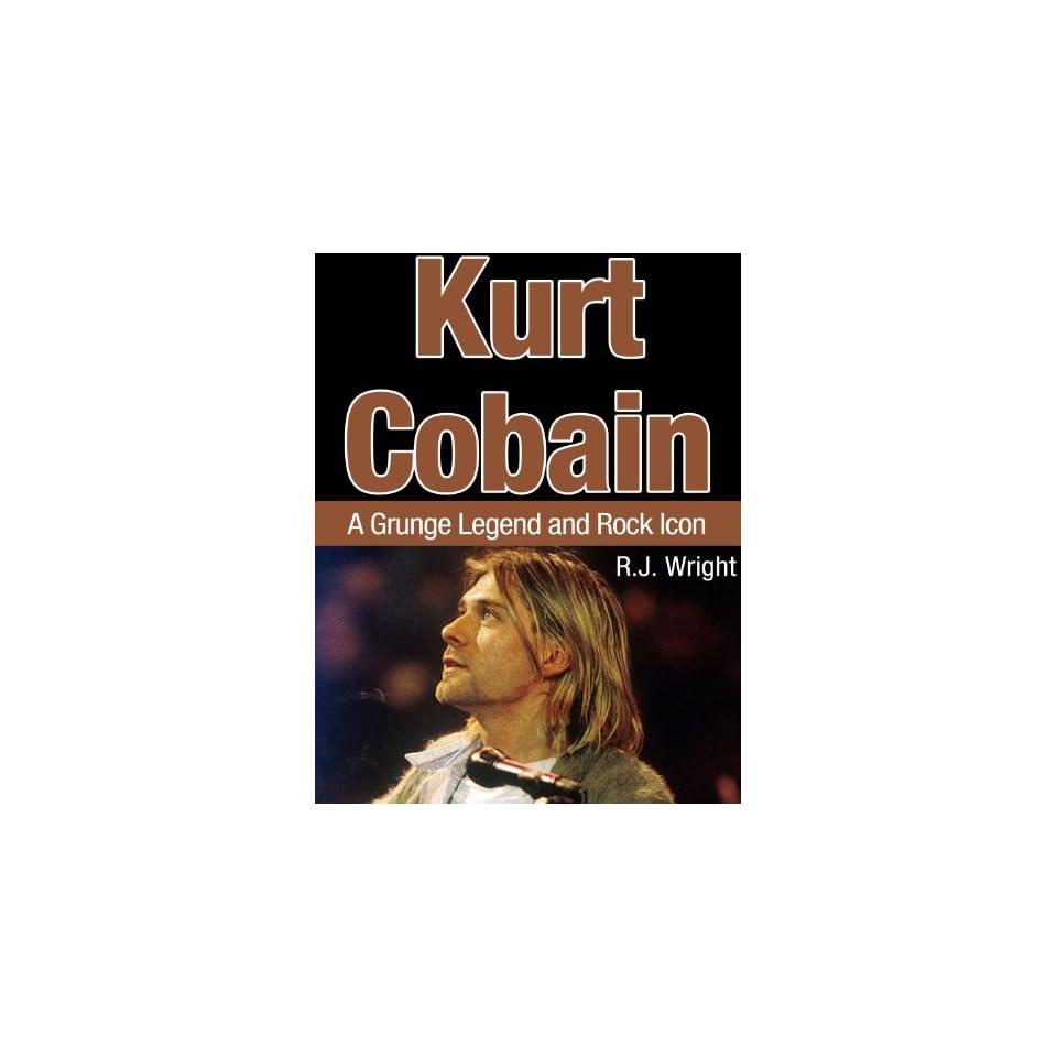 Kurt Cobain   A Grunge Legend and Rock Icon R.J. Wright