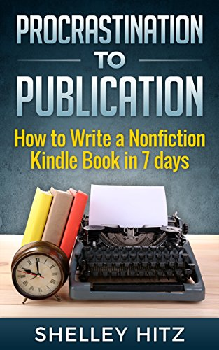Procrastination to Publication: How to Write a Nonfiction Kindle Book in 7 Days by Shelley Hitz
