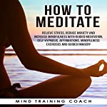 How to Meditate: Relieve Stress, Reduce Anxiety and Increase Mindfulness with Guided Meditation, Self Hypnosis, Affirmations, Mindfulness Exercises and Guided Imagery |  Mind Training Coach