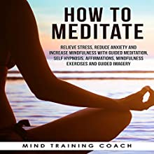 How to Meditate: Relieve Stress, Reduce Anxiety and Increase Mindfulness with Guided Meditation, Self Hypnosis, Affirmations, Mindfulness Exercises and Guided Imagery Discours Auteur(s) :  Mind Training Coach Narrateur(s) :  Mind Training Coach