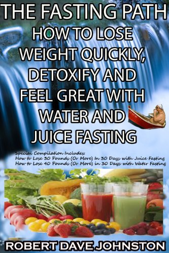 The Fasting Path - How To Lose Weight Quickly, Detoxify And Feel Great With Water And Juice Fasting (How To Lose Weight Fast, Keep It Off & Renew The Mind, ... Eating & Practical Spirituality Book 8)