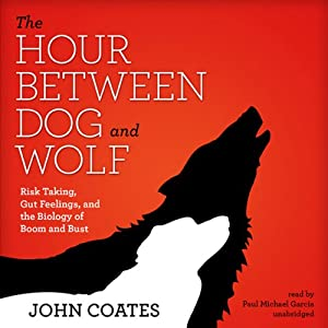 The Hour Between Dog and Wolf: Risk Taking, Gut Feelings, and the Biology of Boom and Bust | [John Coates]