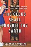 Alexandra Robbins The Geeks Shall Inherit the Earth: Popularity, Quirk Theory, and Why Outsiders Thrive After High School