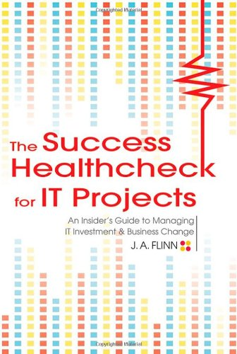 The Success Healthcheck for IT Projects: An Insider's Guide to Managing IT Investment and Business Change