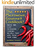 The Microwave Gourmet Cookbook!: Quick and Easy Microwave Cooking Recipes that will Blow your Mind! (Fast, Quick, and Easy Cooking Recipes and Cooking Tips! Book 1)