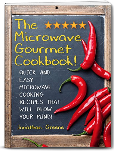 The Microwave Gourmet Cookbook!: Quick and Easy Microwave Cooking Recipes that will Blow your Mind! (Fast, Quick, and Easy Cooking Recipes and Cooking Tips! Book 1) by Jonathan Greene
