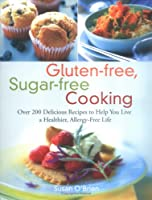 Gluten-free, Sugar-free Cooking: Over 200 Delicious Recipes to Help You Live a Healthier, Allergy-Free Life from Da Capo Press