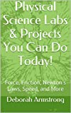 Physical Science Labs & Projects You Can Do Today!: Force, Friction, Newton's Laws, Speed, and More
