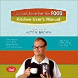I'm Just Here for the Food: Kitchen User's Manual (1584792981) by Brown, Alton