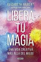 Libera Tu Magia: Una Vida Creativa Más Allá Del Miedo (spanish Edition)