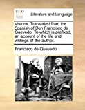 Visions. Translated from the Spanish of Don Francisco de Quevedo. To which is prefixed, an account of the life and writings of the author. (1140666088) by Quevedo, Francisco de