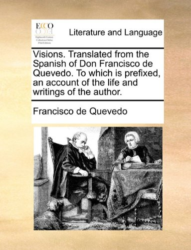 Visions. Translated from the Spanish of Don Francisco de Quevedo. To which is prefixed, an account of the life and writings of the author.