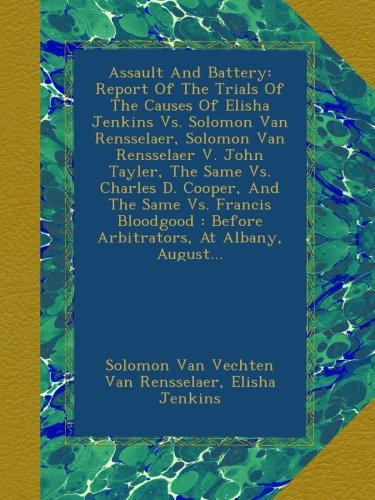 Assault And Battery: Report Of The Trials Of The Causes Of Elisha Jenkins Vs. Solomon Van Rensselaer, Solomon Van Rensselaer V. John Tayler, The Same ... : Before Arbitrators, At Albany, August...
