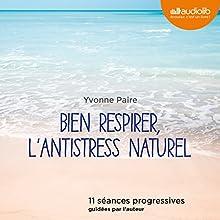 Bien respirer, l'antistress naturel: 11 séances progressives guidées par l'auteur   Livre audio Auteur(s) : Yvonne Paire Narrateur(s) : Yvonne Paire