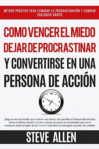 Superación Personal: Cómo vencer el miedo, dejar de procrastinar y convertirse en una persona de acción: Método práctico para eliminar la procrastinación y cambiar cualquier hábito