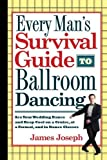 Every Mans Survival Guide to Ballroom Dancing: Ace Your Wedding Dance and Keep Cool on a Cruise, at a Formal, and in Dance Classes