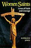 Women Saints: Lives of Faith and Courage (1570752915) by Jones, Kathleen