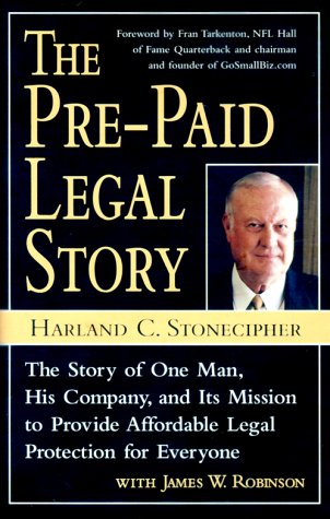Pre-Paid Legal Story : The Story of One Man, His Company, and Its Mission to Provide Affordable Legal Protection for Everyone, HARLAND STONECIPHER, JAMES W. ROBINSON
