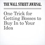 One Trick for Getting Bosses to Buy In to Your Idea   Joann S. Lublin