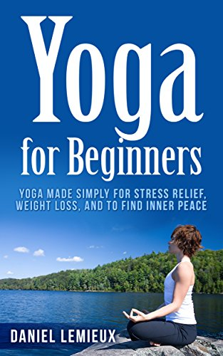 Free Kindle Book : Yoga for Beginners: Yoga Made Simply for Stress Relief, Weight Loss, and to Find Inner Peace (Yoga Girl, Yoga Books, Yoga Sutras,Yoga Poses, Yoga Journal, ... Yoga for Weight Loss, Yoga Postures)
