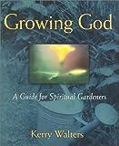 Growing God: A Guide for Spiritual Gardeners