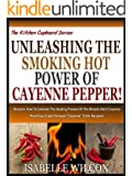 UNLEASHING THE SMOKING HOT POWER OF CAYENNE PEPPER!: Discover How To Unleash The Healing Powers Of The Miracle Herb Cayenne Plus Easy Super Charged