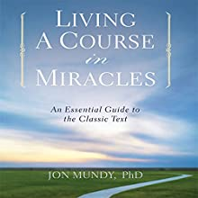Living a Course in Miracles: An Essential Guide to the Classic Text | Livre audio Auteur(s) : Jon Mundy Ph.D. Narrateur(s) : Jon Mundy Ph.D.