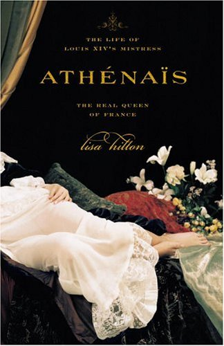 Athenais : The Life of Louis Xivs Mistress-The Real Queen of France, LISA HILTON