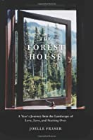 Forest House: A Year&#39;s Journey Into the Landscape of Love, Loss, and Starting Over