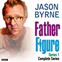Father Figure: The Complete Series 1  by Jason Byrne Narrated by Jason Byrne, Pauline McLynn, Lucy Montgomery, Dominic Applewhite, Dermot Crowley, Michael Smiley