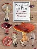 Das große Buch der Pilze: Herkunft - Bestimmung - Merkmale