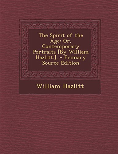 The Spirit of the Age: Or, Contemporary Portraits [By William Hazlitt.]. - Primary Source Edition