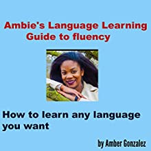 Ambie's Language Learning to Fluency: How to Learn Any Language You Want Audiobook by Amber Gonzalez Narrated by Nicole Chriqui