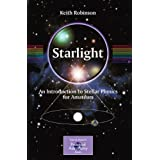 Starlight: An Introduction to Stellar Physics for Amateurs (The Patrick Moore Practical Astronomy Series)by Keith Robinson