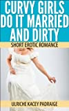 Curvy Girls Do It Married and Dirty: Short Erotic Romance