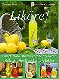 Liköre!: Fruchtliköre - Blütenliköre - Sahneliköre - Kräuterliköre und zuckerfreie Liköre Über 150 Rezepte